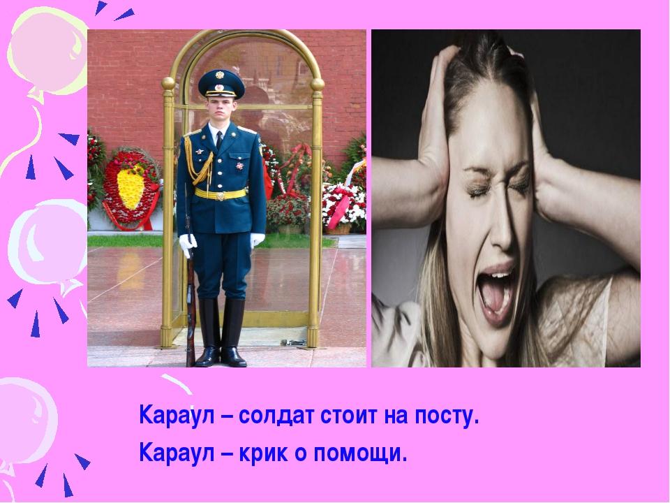 Караул – солдат стоит на посту. Караул – крик о помощи.