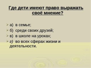 Где дети имеют право выражать своё мнение? а)в семье; б)среди своих друзей;