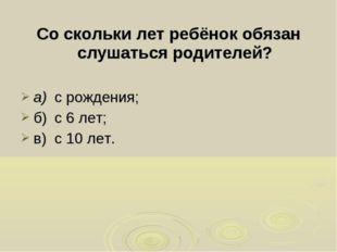 Со скольки лет ребёнок обязан слушаться родителей? а)с рождения; б)с 6 лет;