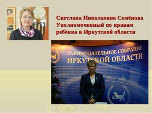 Светлана Николаевна Семёнова Уполномоченный по правам ребёнка в Иркутской обл