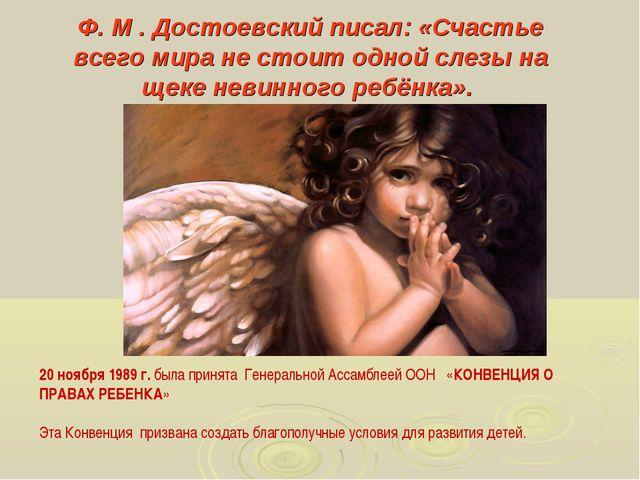 Ф. М . Достоевский писал: «Счастье всего мира не стоит одной слезы на щеке не...