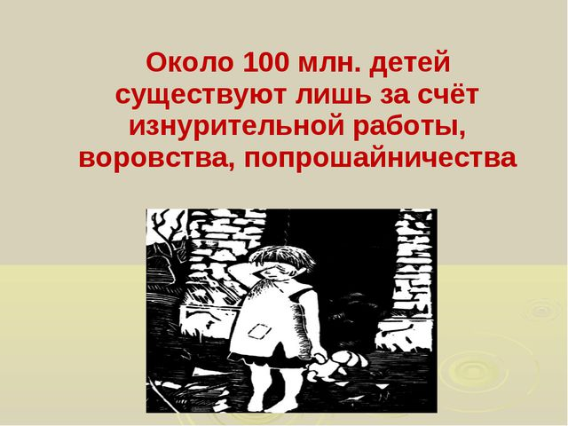 Около 100 млн. детей существуют лишь за счёт изнурительной работы, воровства...