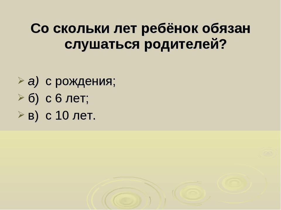 Со скольки лет ребёнок обязан слушаться родителей? а)с рождения; б)с 6 лет;...