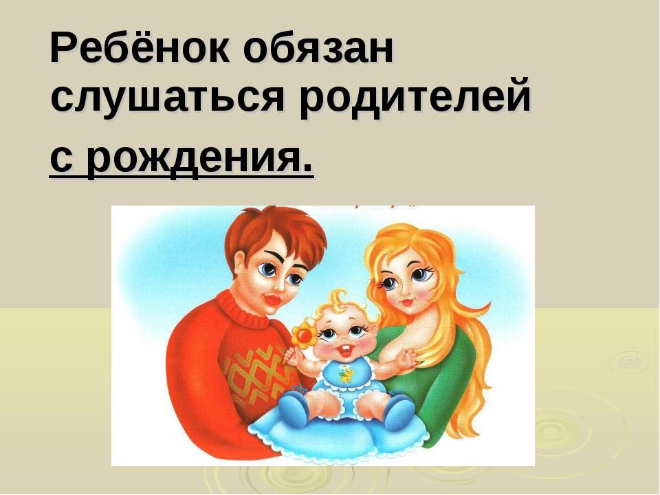 Ребёнок обязан слушаться родителей с рождения.