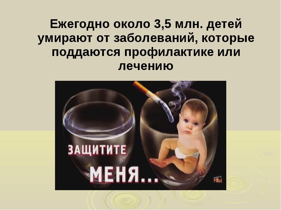 Ежегодно около 3,5 млн. детей умирают от заболеваний, которые поддаются проф...