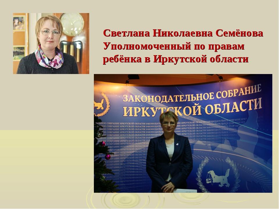 Светлана Николаевна Семёнова Уполномоченный по правам ребёнка в Иркутской обл...