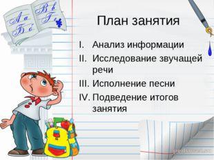 План занятия Анализ информации Исследование звучащей речи Исполнение песни По