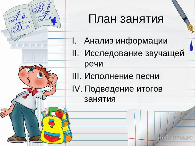 План занятия Анализ информации Исследование звучащей речи Исполнение песни По...