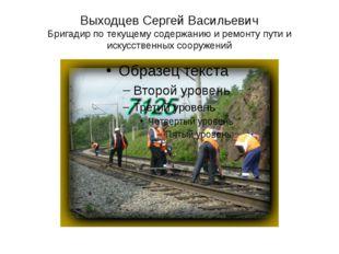 Выходцев Сергей Васильевич Бригадир по текущему содержанию и ремонту пути и и