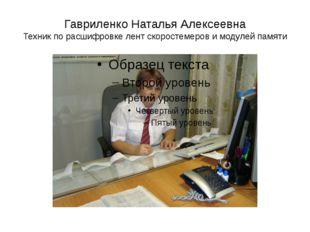 Гавриленко Наталья Алексеевна Техник по расшифровке лент скоростемеров и моду