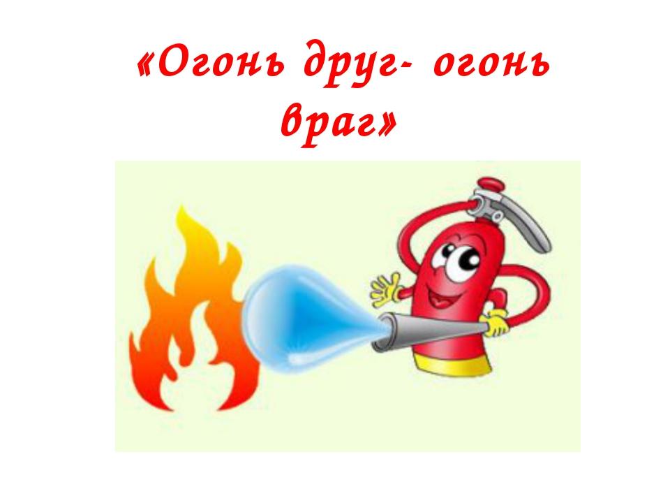 «Огонь друг- огонь враг»
