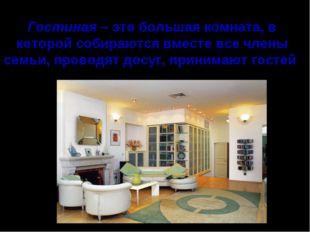 Гостиная – это большая комната, в которой собираются вместе все члены семьи,