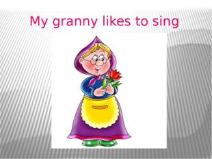 My granny likes to sing
