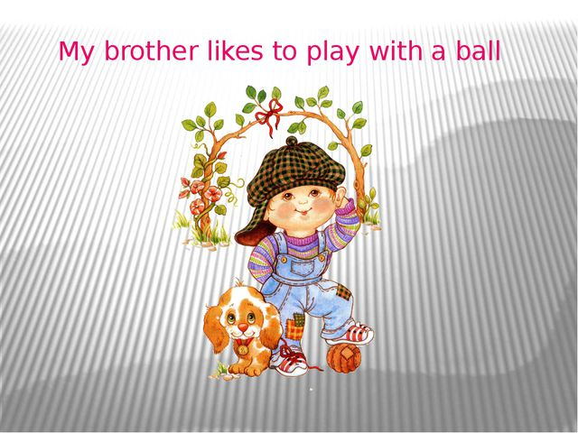 My brother likes to play with a ball