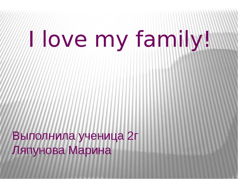Выполнила ученица 2г Ляпунова Марина I love my family!