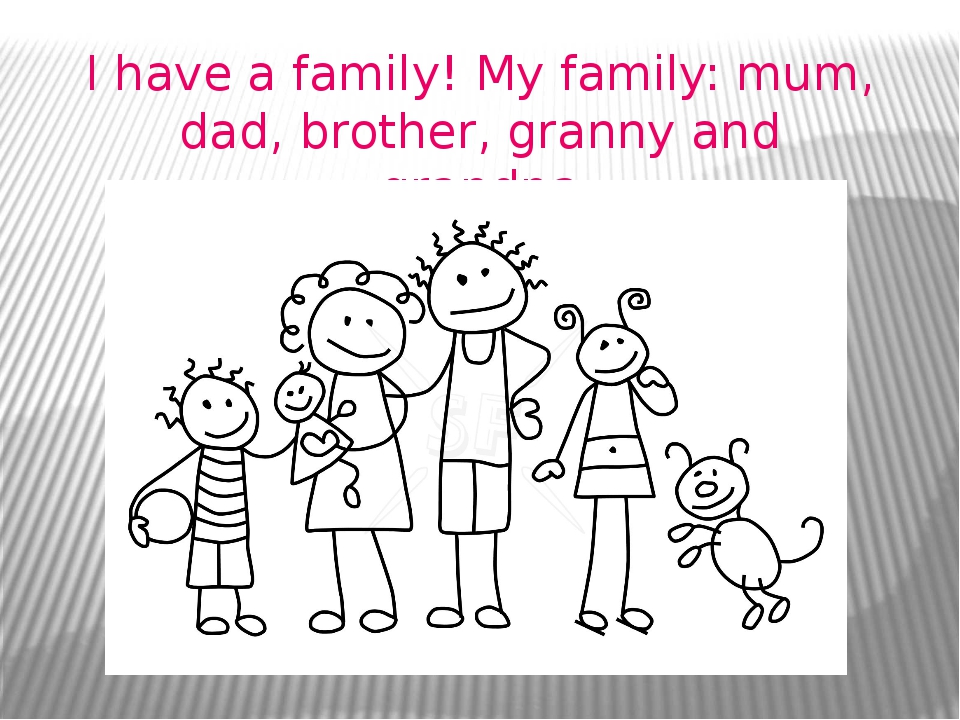 I have a family! My family: mum, dad, brother, granny and grandpa