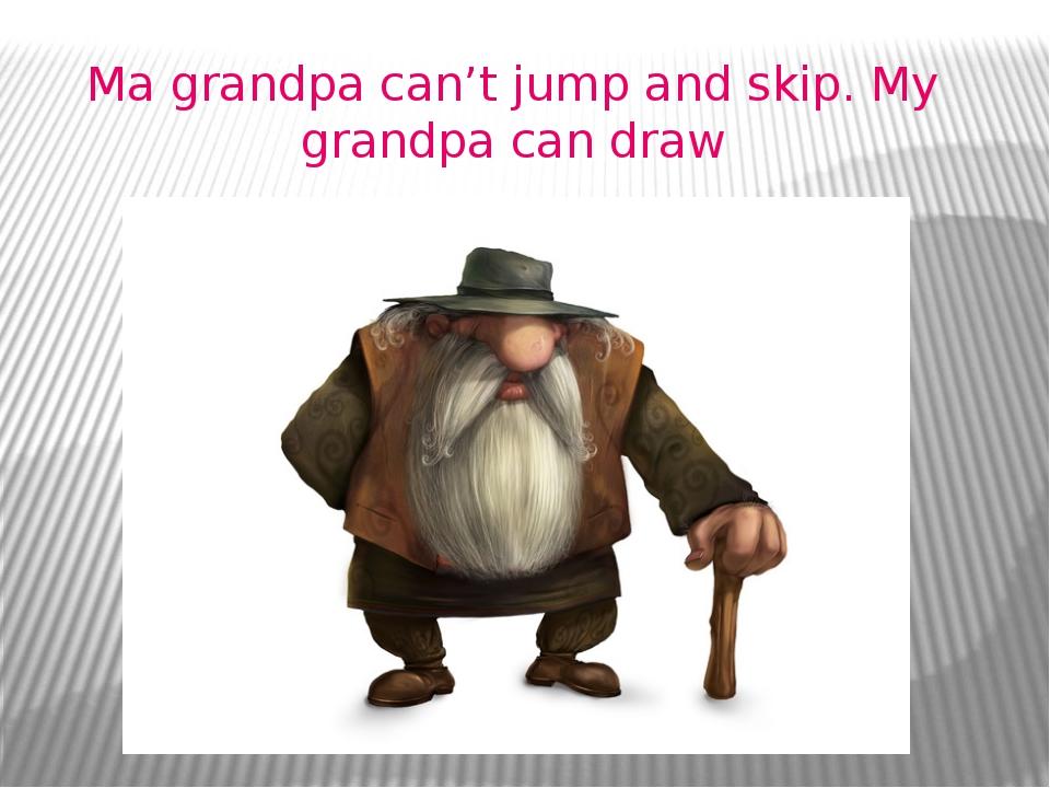 Ma grandpa can't jump and skip. My grandpa can draw