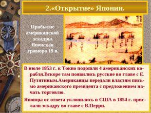 2.«Открытие» Японии. В июле 1853 г. к Токио подошли 4 американских ко-рабля.В