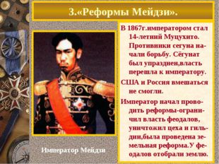 3.«Реформы Мейдзи». В 1867г.императором стал 14-летний Муцухито. Противники с