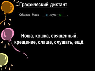 Графический диктант Образец : Маша - __ ш_, щука – щ_ __ . Ноша, кошка, свяще