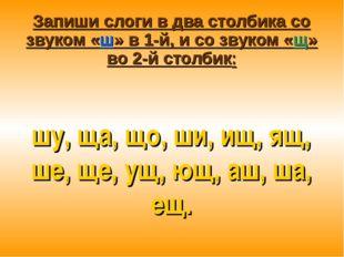 Запиши слоги в два столбика со звуком «ш» в 1-й, и со звуком «щ» во 2-й столб