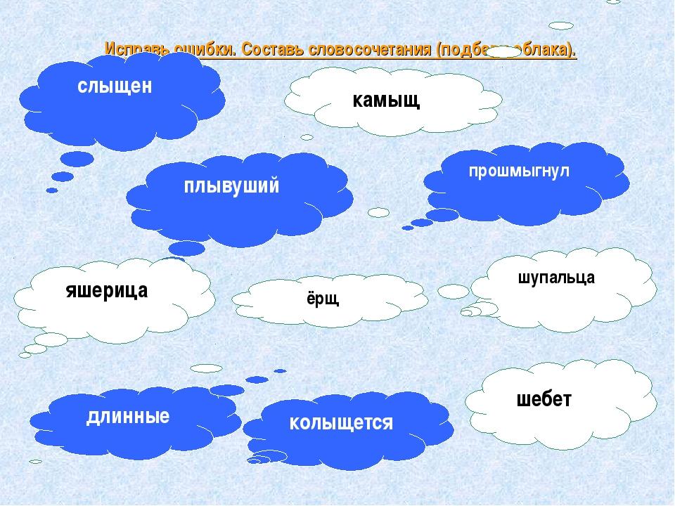 Исправь ошибки. Составь словосочетания (подбери облака). плывуший прошмыгнул...