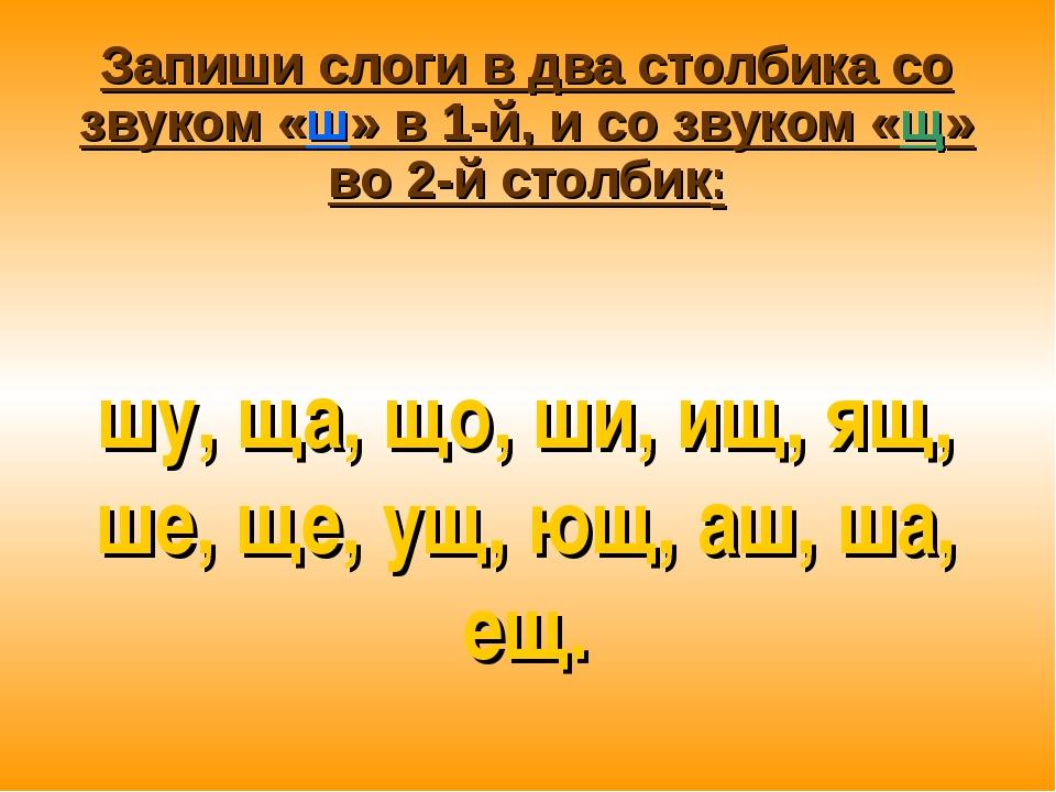 Запиши слоги в два столбика со звуком «ш» в 1-й, и со звуком «щ» во 2-й столб...