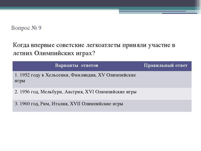 Вопрос № 9 Когда впервые советские легкоатлеты приняли участие в летних Олим...