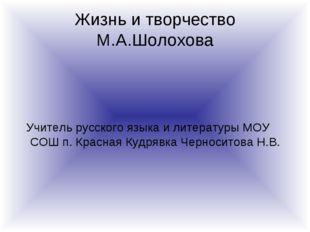 Жизнь и творчество М.А.Шолохова Учитель русского языка и литературы МОУ СОШ п