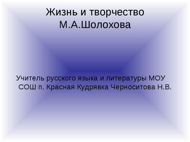 Жизнь и творчество М.А.Шолохова Учитель русского языка и литературы МОУ СОШ п...