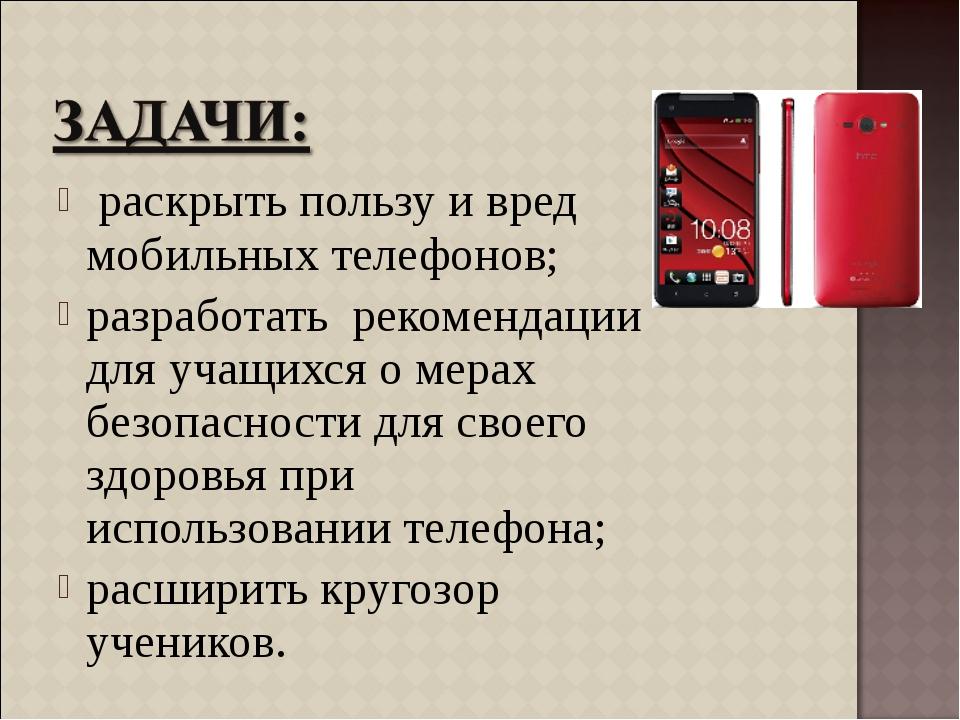 раскрыть пользу и вред мобильных телефонов; разработать рекомендации для уча...