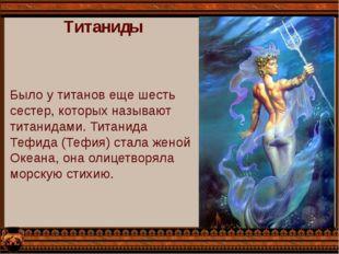 Титаниды Было у титанов еще шесть сестер, которых называют титанидами. Титани