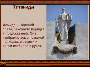 Титаниды Фемида — богиней права, законного порядка и предсказаний. Она изобра