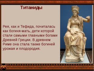 Титаниды Рея, как и Тефида, почиталась как богиня-мать, дети которой стали са