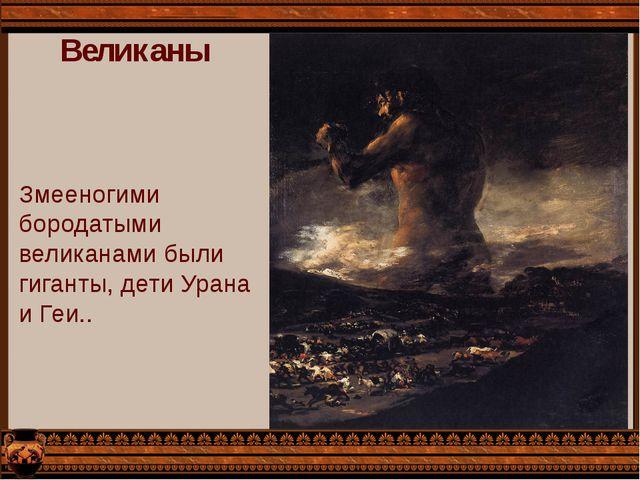 Великаны Змееногими бородатыми великанами были гиганты, дети Урана и Геи..