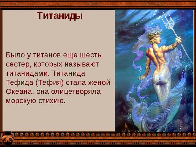 Титаниды Было у титанов еще шесть сестер, которых называют титанидами. Титани...