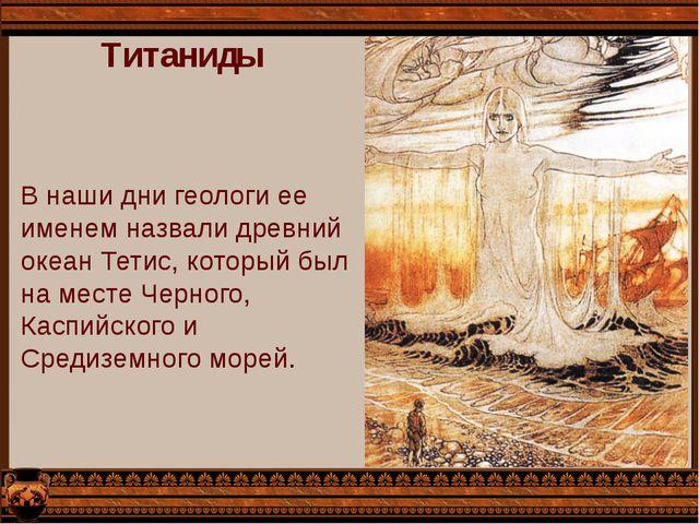 Титаниды В наши дни геологи ее именем назвали древний океан Тетис, который бы...