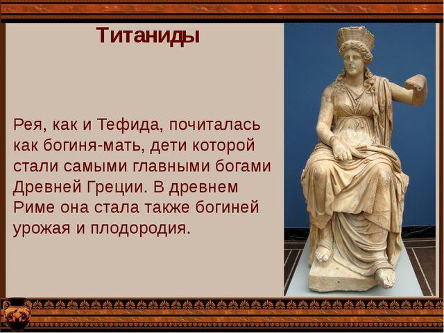 Титаниды Рея, как и Тефида, почиталась как богиня-мать, дети которой стали са...