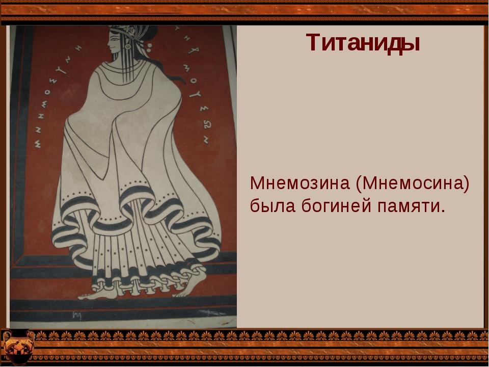 Титаниды Мнемозина (Мнемосина) была богиней памяти.