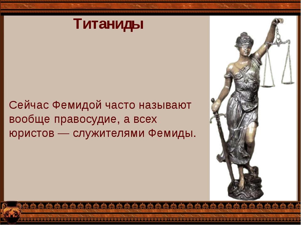Титаниды Сейчас Фемидой часто называют вообще правосудие, а всех юристов — сл...