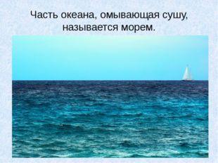 Часть океана, омывающая сушу, называется морем.