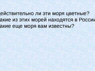 Действительно ли эти моря цветные? Какие из этих морей находятся в России? Ка