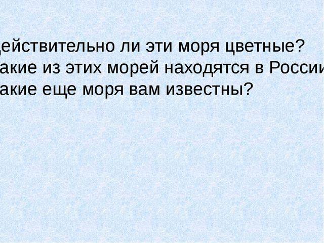Действительно ли эти моря цветные? Какие из этих морей находятся в России? Ка...