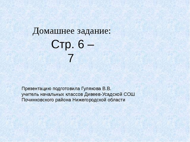 Домашнее задание: Стр. 6 –7 Презентацию подготовила Гулякова В.В. учитель нач...
