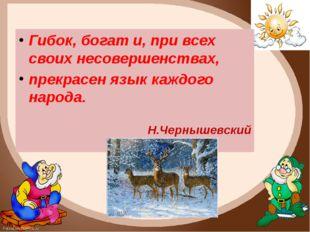 Гибок, богат и, при всех своих несовершенствах, прекрасен язык каждого народа