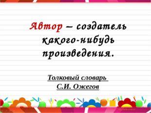 Автор – создатель какого-нибудь произведения. Толковый словарь С.И. Ожегов