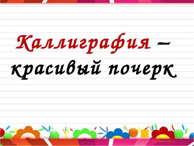 Каллиграфия – красивый почерк