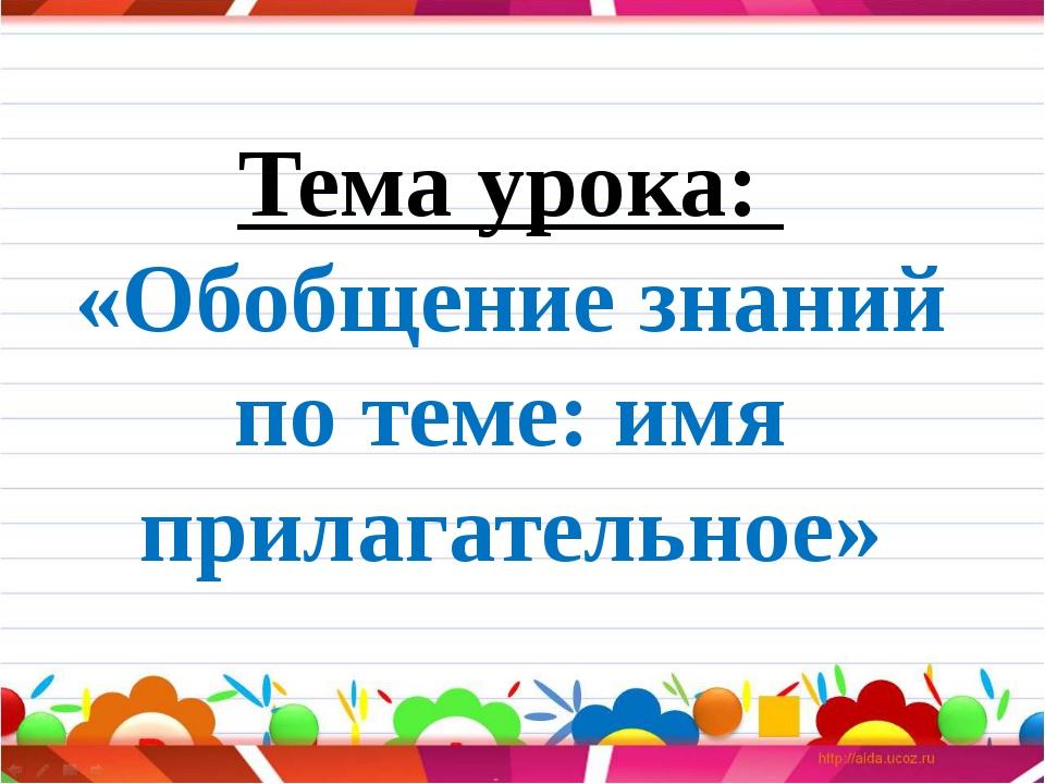 Тема урока: «Обобщение знаний по теме: имя прилагательное»