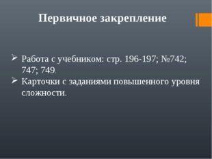 Первичное закрепление Работа с учебником: стр. 196-197; №742; 747; 749. Карто