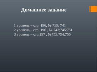 Домашнее задание 1 уровень – стр. 196, № 739; 741. 2 уровень – стр. 196 , № 7